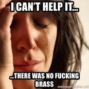 Crying lady - I can't help it... ...there was no fucking brass