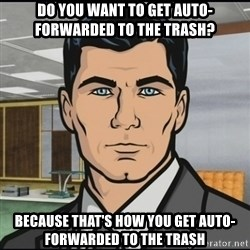 Archer - Do you want to get auto-forwarded to the trash? because that's how you get auto-forwarded to the trash