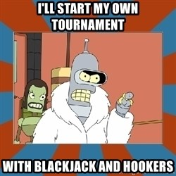 Blackjack and hookers bender - I'll start my own tournament with blackjack and hookers