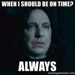 Always Snape - When I should be on time? always