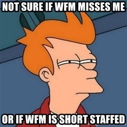 Not sure if troll - not sure if WFm misses me  or if Wfm is short staffed