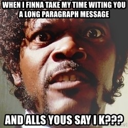 Mad Samuel L Jackson - when i finna take my time witing you a long paragraph message and alls yous say i k???