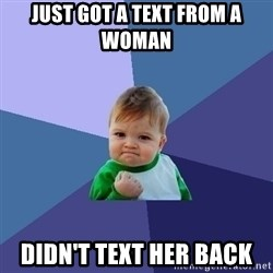 Success Kid - just got a text from a woman  DIDN'T text her back