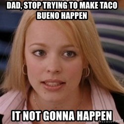 mean girls - Dad, stop trYing to make taco bueno happen It not GONNA happen
