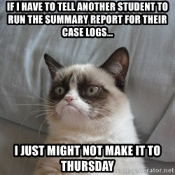 Grumpy cat good - If I have to tell another student to run the summary report for their case logs... I just might not make it to Thursday