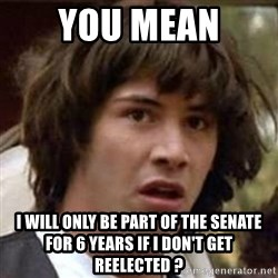 Conspiracy Keanu - You mean  i will only be part of the senate for 6 years if i don't get reelected ?