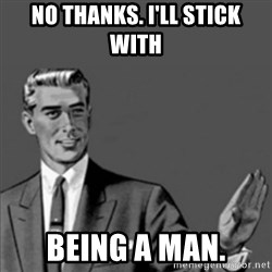 Correction Guy - NO thanks. I'LL STICK with being a MAN.