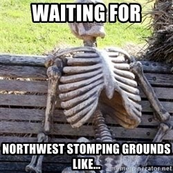 Waiting For Op - WAITING FOR NORTHWEST STOMPING GROUNDS LIKE...
