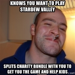 Good Guy Greg - Knows you want to play stardew valley Splits charity bundle with you to get you the gAme and help kids