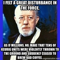 Obi Wan Kenobi  - i felt a great disturbance in the force, as if millions, no, make that tens of keurig units were violently thrown to the ground and suddenly ceased to brew bad coffee.