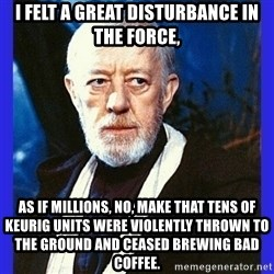 Obi Wan Kenobi  - i felt a great disturbance in the force, as if millions, no, make that tens of keurig units were violently thrown to the ground and ceased brewing bad coffee.