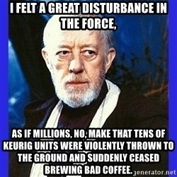 Obi Wan Kenobi  - i felt a great disturbance in the force, as if millions, no, make that tens of keurig units were violently thrown to the ground and suddenly ceased brewing bad coffee.