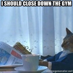 Sophisticated Cat - I should close down the gym