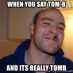 Good Guy Greg - When you say tom-b  And its rEally toMb