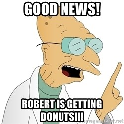 Good News Everyone - GOOd news! robert is getting donuts!!!