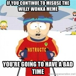 Bad time ski instructor 1 - If you continue to misuse the willy wonka meme you're going to have a bad time