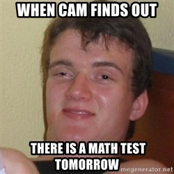 Really Stoned Guy - When Cam Finds out  there is a math test tomorrow