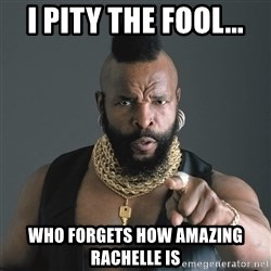 Mr T Fool - I pity the fool... who forgets how amazing Rachelle is