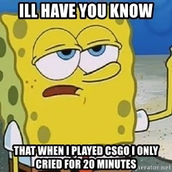 Only Cried for 20 minutes Spongebob - ill have you know that when i played csgo i only cried for 20 minutes