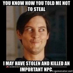 Tobey_Maguire - yOU KNOW HOW YOU TOLD ME NOT TO STEAL i MAY HAVE STOLEN AND KILLED AN IMPORTANT NPC.