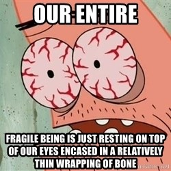 Stoned Patrick - our entire FRAGILE BEING IS JUST RESTING ON TOP OF OUR EYES ENCASED IN A RELATIVELY THIN WRAPPING OF BONE