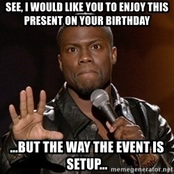 Kevin Hart - See, i would like you to enjoy this present on your birthday ...but the way the event is setup...