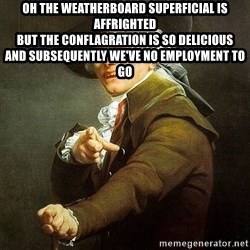 Ducreux - Oh the weatherboard superficial is affrighted  But the conflagration is so delicious  And subsequently we've no employment to go
