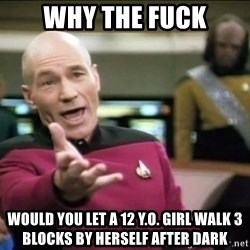 Why the fuck - Why the fuck Would you let a 12 Y.O. girl walk 3 Blocks by herself after dark
