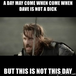 But it is not this Day ARAGORN - a day may come when come when dave is not a dick But this is not this day