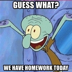 calamardo me vale - guess what? We have homework today