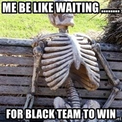 Waiting For Op - Me be like waiting ........ For black team to win