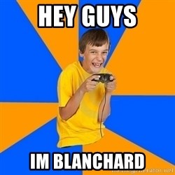 Annoying Gamer Kid - Hey guys Im blanchard