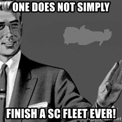 Correction Man  - One does not simply finish a SC fleet ever!
