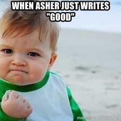 """fist pump baby - When Asher just writes """"good"""""""