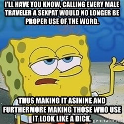 I'll have you know Spongebob - I'll have you know, calling every Male traveler a sexpat would no longer be proper use of the word. thus Making it asinine and furthermore making those who use it look like a dick.