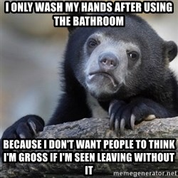 Confession Bear - I only wash my hands after using the bathroom Because i don't want people to think I'm gross if I'm seen leaving without it