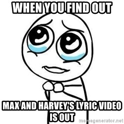 Please guy - When you find out  Max and harvey's lyric video is out