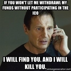 taken meme - If you won't let me withdrawl my funds without participating in the ico I will find you. And I will kill you.