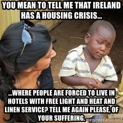 you mean to tell me black kid - You mean to tell me that Ireland has a housing crisis... ...where people are forced to live in hotels with free light and heat and linen service? Tell me again please, of your suffering.