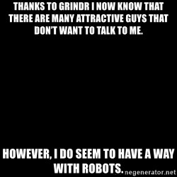 Blank Black - Thanks to grindr i now know that there are many attractive guys that don't want to talk to me. However, i do seem to have a way with robots.