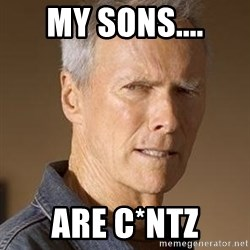 Clint Eastwood - My sons.... Are c*NTZ