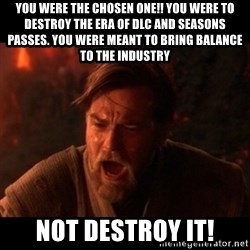 You were the chosen one  - You were the chosen one!! You were to destroy the era of dlc and seasons passes. You were meant to bring balance to the industry Not destroy IT!
