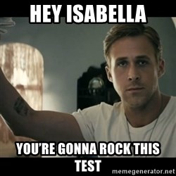 ryan gosling hey girl - Hey Isabella You're goNna rock this test