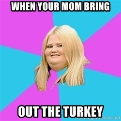 Fat Girl - When your mom bring out the turkey