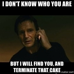 liam neeson taken - I don't know who you are  But i will find you, and terminate that cake