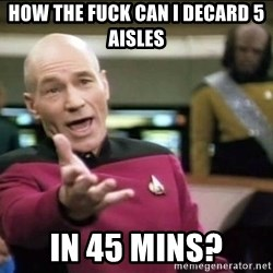 Why the fuck - How the fuck can i decard 5 aiSles In 45 mins?