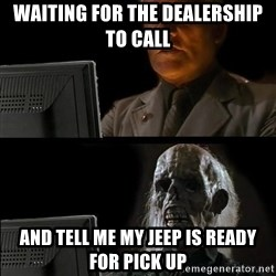 Waiting For - Waiting for the dealership to call And tell me my Jeep is ready for pick Up
