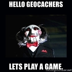 saw jigsaw meme - Hello geocacheRs Lets play a game.