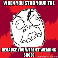 Rage FU - When you stub your toe because you WEREN'T wearing shoes