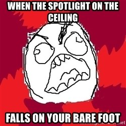 Rage FU - When the spotlight on the ceiling  falls on your bare foot